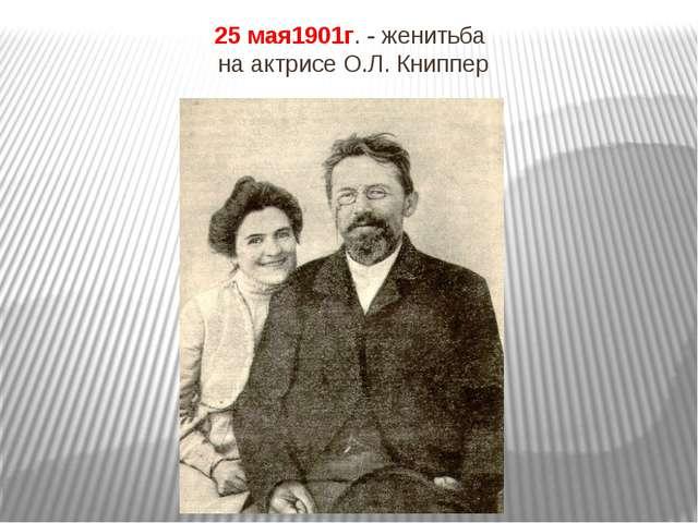 25 мая1901г. - женитьба на актрисе О.Л. Книппер
