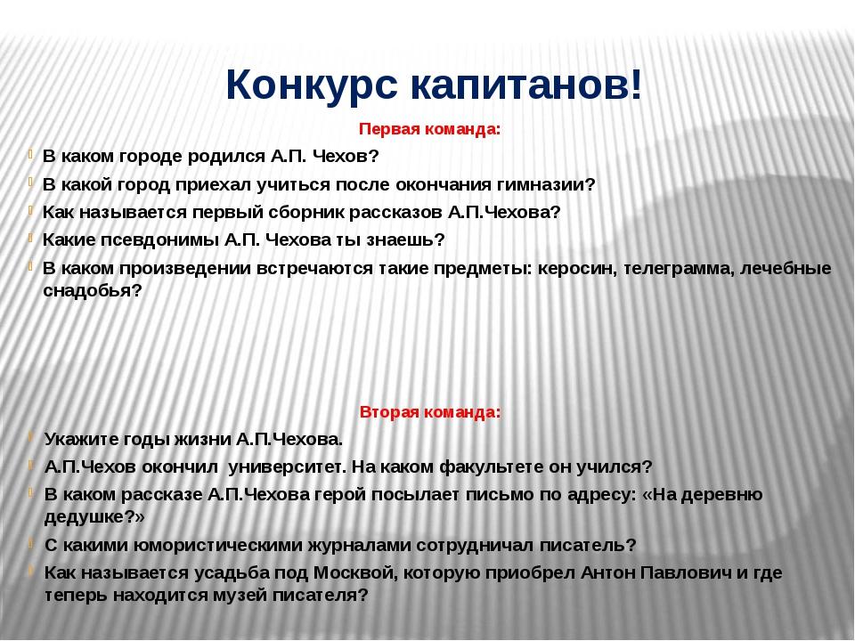Конкурс капитанов! Первая команда: В каком городе родился А.П. Чехов? В какой...