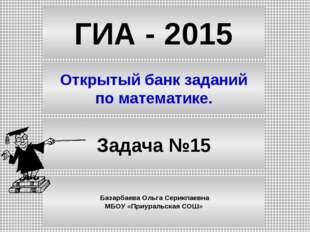 ГИА - 2015 Открытый банк заданий по математике. Задача №15 Базарбаева Ольга С