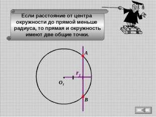 Если расстояние от центра окружности до прямой меньше радиуса, то прямая и ок