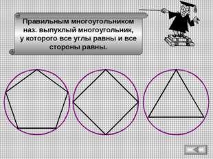Правильным многоугольником наз. выпуклый многоугольник, у которого все углы р