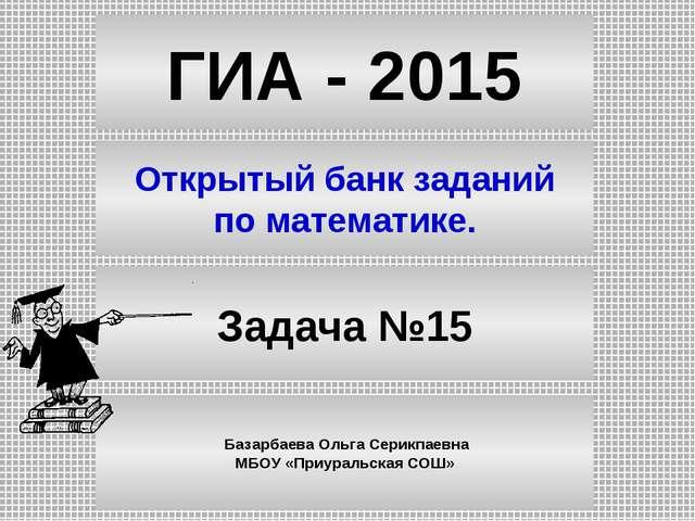 ГИА - 2015 Открытый банк заданий по математике. Задача №15 Базарбаева Ольга С...