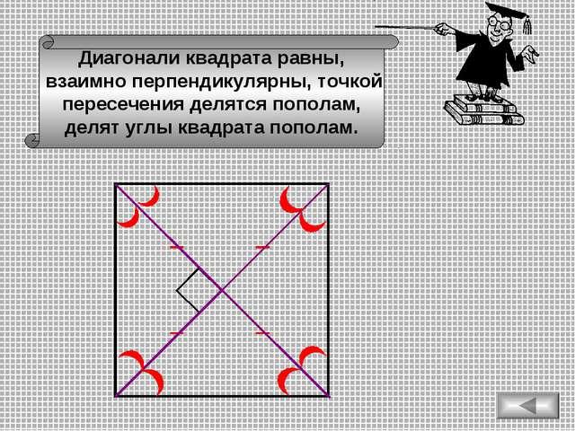 Диагонали квадрата равны, взаимно перпендикулярны, точкой пересечения делятся...
