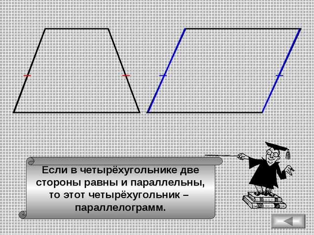 Если в четырёхугольнике две стороны равны и параллельны, то этот четырёхуголь...