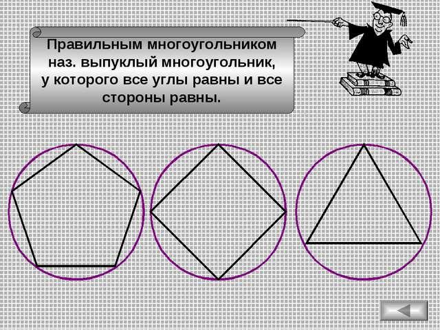Правильным многоугольником наз. выпуклый многоугольник, у которого все углы р...