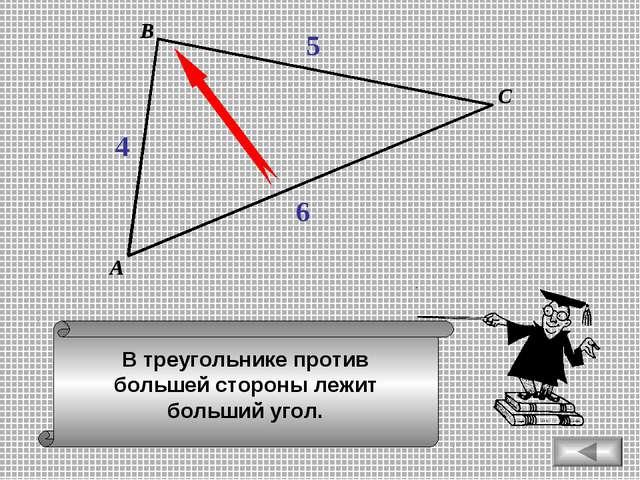 В треугольнике против большей стороны лежит больший угол. А В С 4 5 6