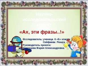 Исследователь: ученица 6 «Б» класса Сейфиева Рената Руководитель проекта: Пом