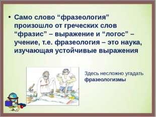 "Само слово ""фразеология"" произошло от греческих слов ""фразис"" – выражение и """