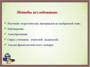 Методы исследования: Изучение теоретических материалов по выбранной теме; На