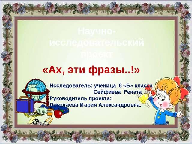 Исследователь: ученица 6 «Б» класса Сейфиева Рената Руководитель проекта: Пом...