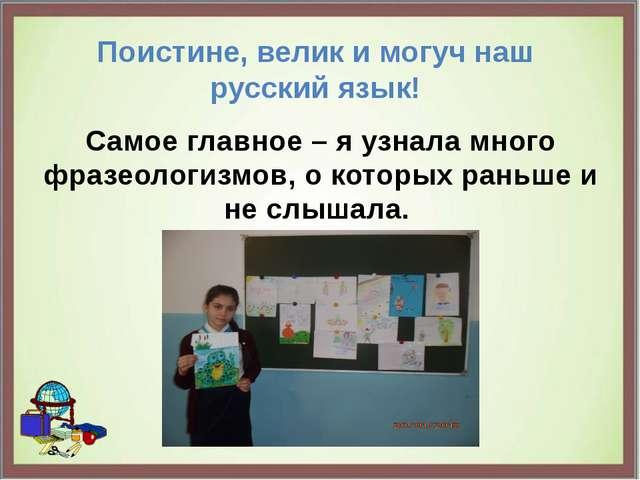 Поистине, велик и могуч наш русский язык! Самое главное – я узнала много фраз...