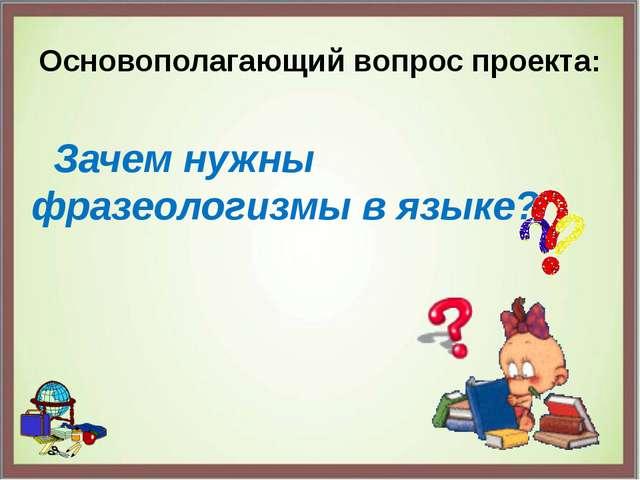 Основополагающий вопрос проекта: Зачем нужны фразеологизмы в языке?