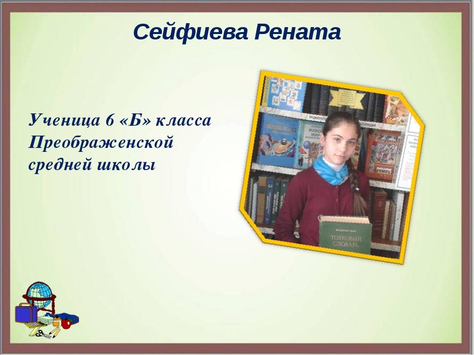 Сейфиева Рената Ученица 6 «Б» класса Преображенской средней школы