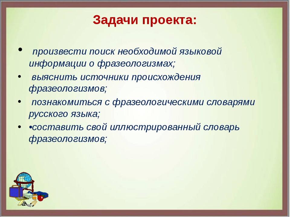 Задачи проекта: произвести поиск необходимой языковой информации о фразеологи...