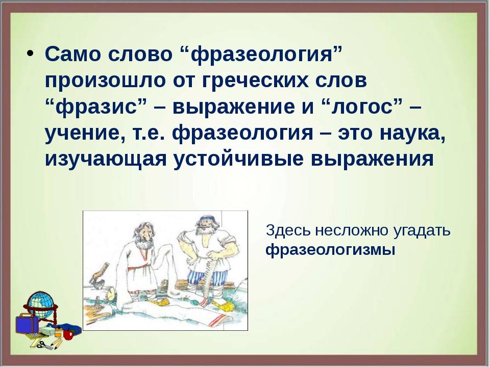 "Само слово ""фразеология"" произошло от греческих слов ""фразис"" – выражение и ""..."