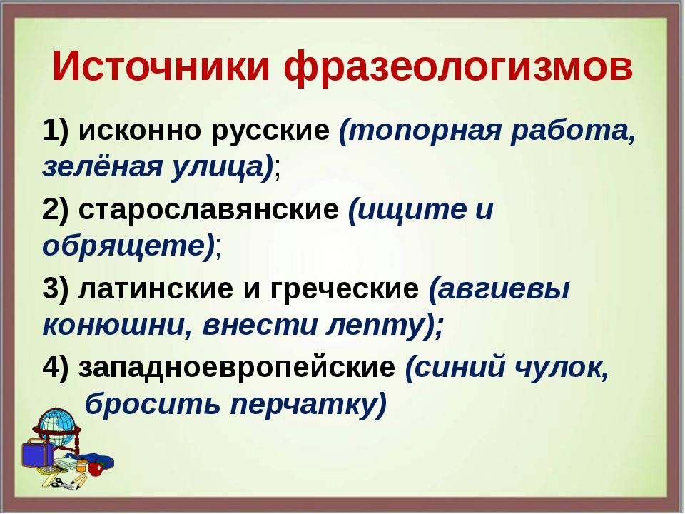 Источники фразеологизмов 1) исконно русские (топорная работа, зелёная улица);...