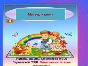 Мастер – класс Учитель начальных классов МБОУ Ларневской СОШ Филипченко Ната