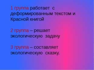 1 группа работает с деформированным текстом и Красной книгой 2 группа – решае