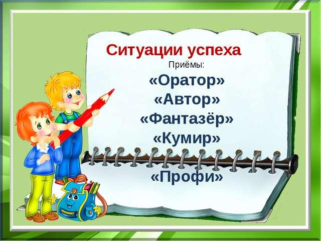 Ситуации успеха Приёмы: «Оратор» «Автор» «Фантазёр» «Кумир» «Профи»