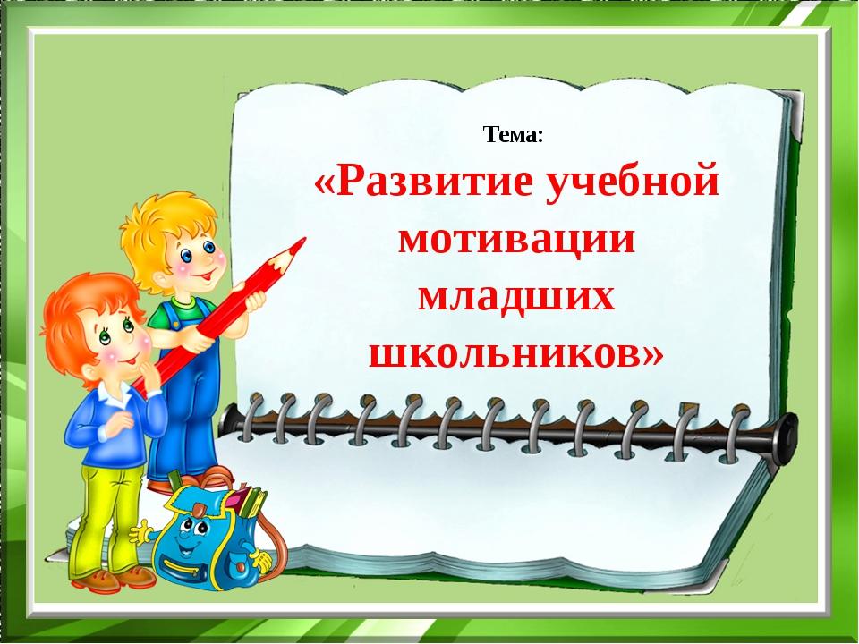 Тема: «Развитие учебной мотивации младших школьников»