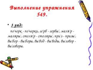 Выполнение упражнения 549. 3 ряд: по'черк - по'черки, ге'рб - гербы', маля'р