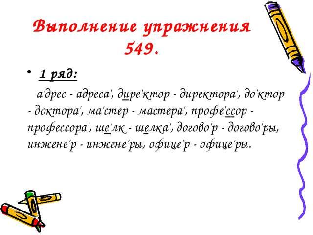 Выполнение упражнения 549. 1 ряд: а'дрес - адреса', дире'ктор - директора', д...
