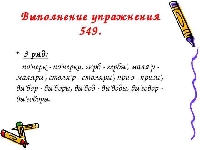 Выполнение упражнения 549. 3 ряд: по'черк - по'черки, ге'рб - гербы', маля'р...