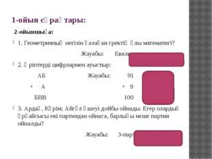 1-ойын сұрақтары: 2-ойыншыға: 1. Геометрияның негізін қалаған гректің ұлы мат