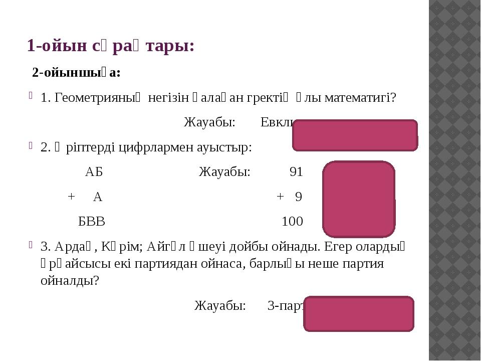 1-ойын сұрақтары: 2-ойыншыға: 1. Геометрияның негізін қалаған гректің ұлы мат...