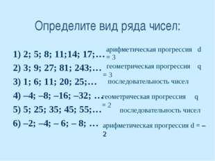 Определите вид ряда чисел: 1) 2; 5; 8; 11;14; 17;… 2) 3; 9; 27; 81; 243;… 3)