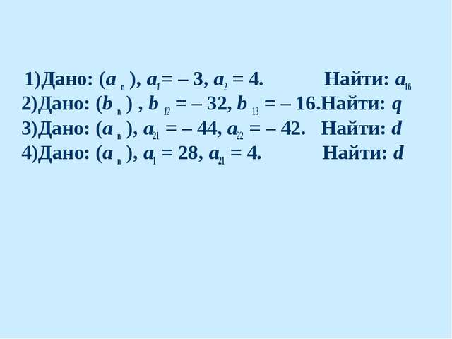 1)Дано: (а n ), а1 = – 3, а2 = 4. Найти: а16 2)Дано: (b n ) , b 12 = – 32, b...