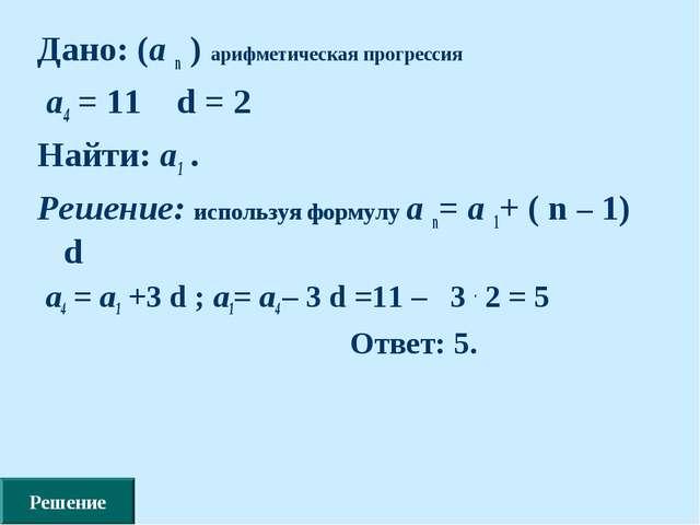 Дано: (а n ) арифметическая прогрессия а4 = 11 d = 2 Найти: а1 . Решение: исп...