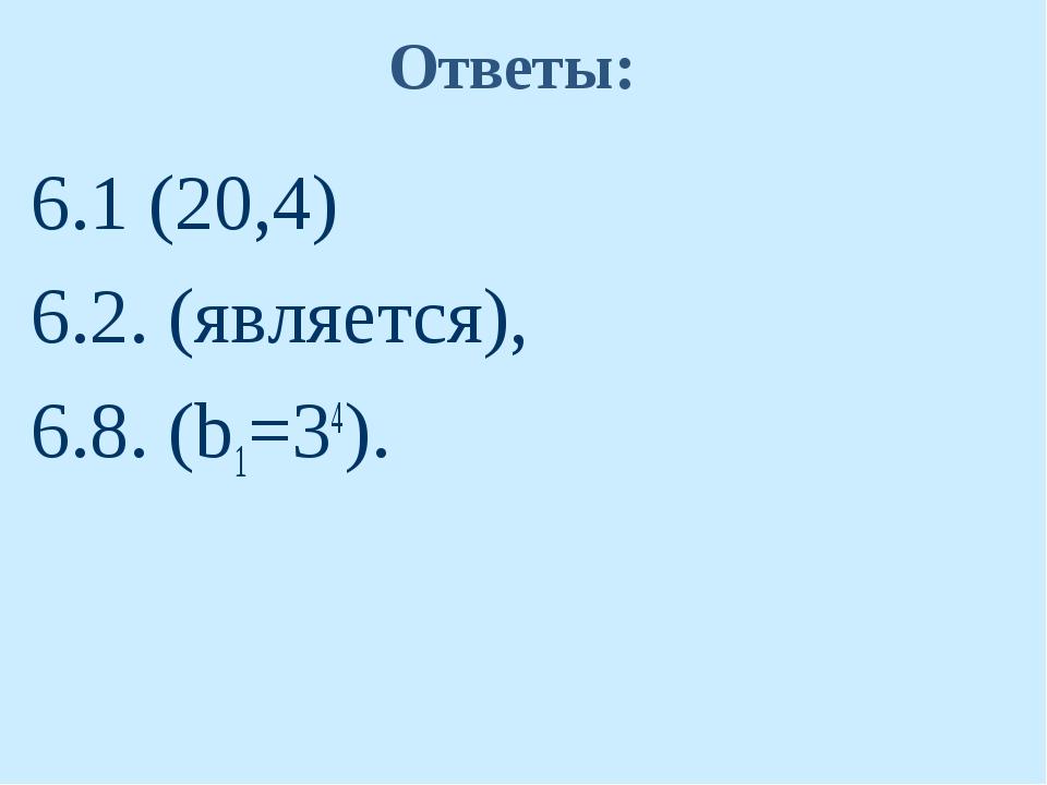 Ответы: 6.1 (20,4) 6.2. (является), 6.8. (b1=34).