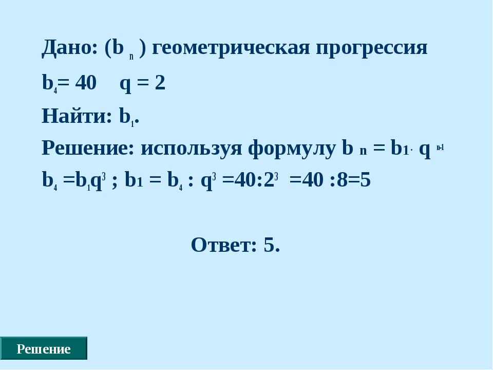 Дано: (b n ) геометрическая прогрессия b4= 40 q = 2 Найти: b1. Решение: испол...