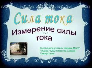 Выполнила учитель физики МОБУ «Лицей» №22 Омарова Тамара Хажмусовна.