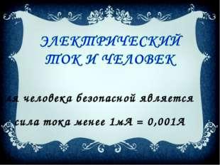 Для человека безопасной является сила тока менее 1мА = 0,001А