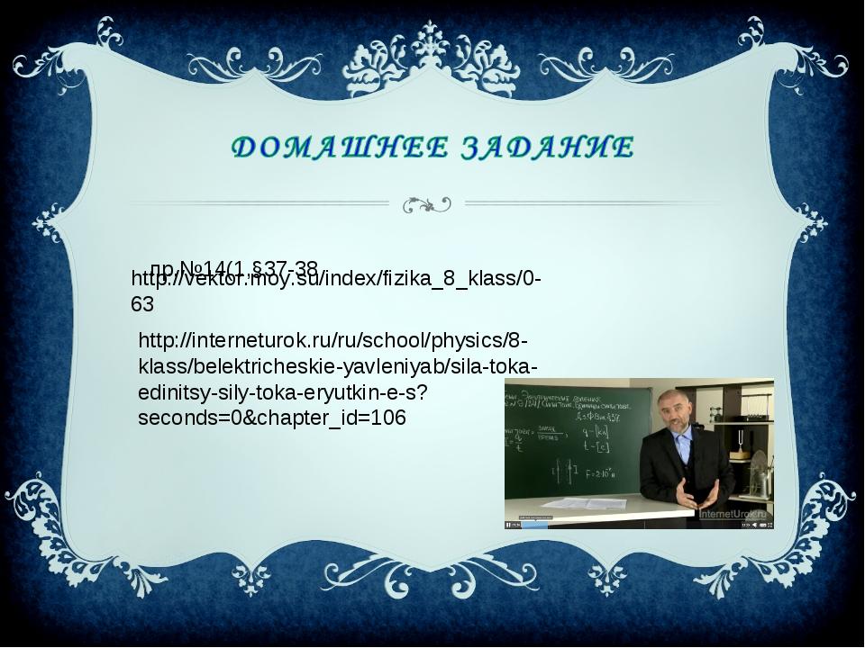 Упр.№14(1,§37-38 http://vektor.moy.su/index/fizika_8_klass/0-63 http://inter...