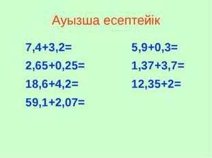 Ауызша есептейік 7,4+3,2= 2,65+0,25= 18,6+4,2= 59,1+2,07= 5,9+0,3= 1,37+3,7=
