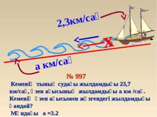 2,3км/сағ x № 997 Кеменің тынық судағы жылдамдығы 23,7 км/сағ, өзен ағысының