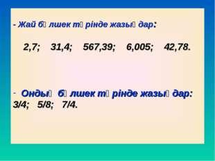 - Жай бөлшек түрінде жазыңдар: 2,7; 31,4; 567,39; 6,005; 42,78. Ондық бөлшек
