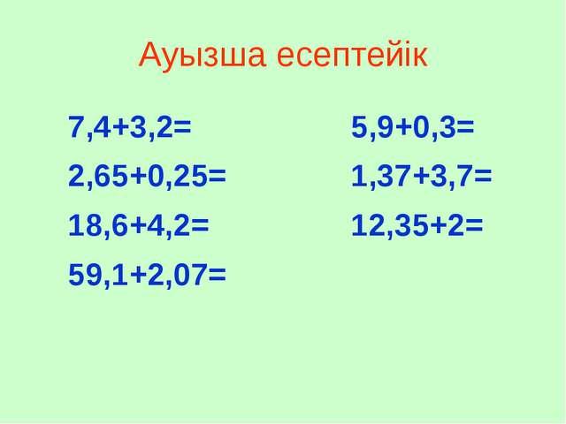 Ауызша есептейік 7,4+3,2= 2,65+0,25= 18,6+4,2= 59,1+2,07= 5,9+0,3= 1,37+3,7=...