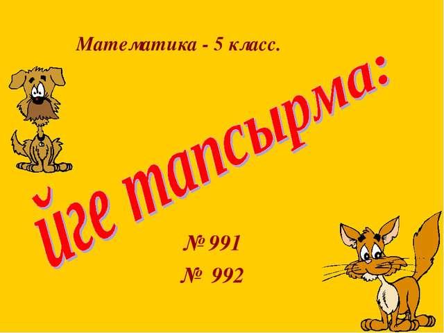 № 991 № 992 Математика - 5 класс.
