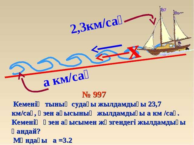 2,3км/сағ x № 997 Кеменің тынық судағы жылдамдығы 23,7 км/сағ, өзен ағысының...