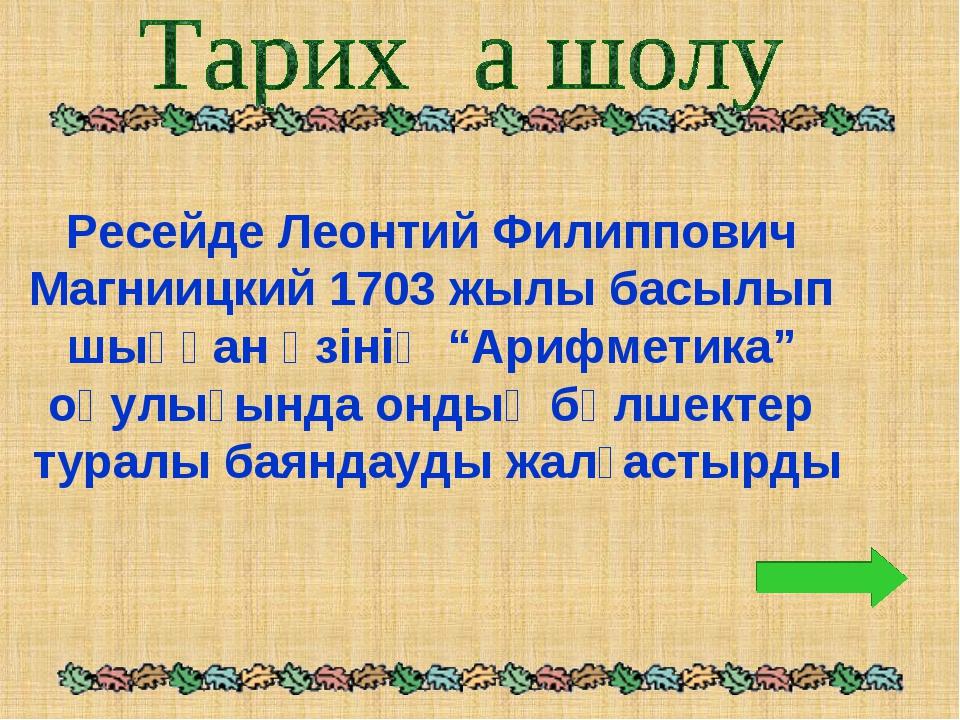 """Ресейде Леонтий Филиппович Магниицкий 1703 жылы басылып шыққан өзінің """"Арифме..."""