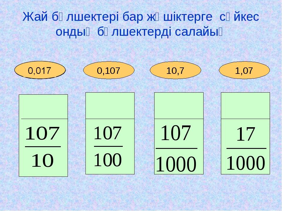 1,07 10,7 0,107 Жай бөлшектері бар жәшіктерге сәйкес ондық бөлшектерді салайы...