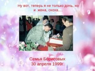 Ну вот, теперь я не только дочь, но и жена, сноха…. Семья Борисовых 30 апреля