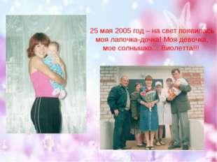 25 мая 2005 год – на свет появилась моя лапочка-дочка! Моя девочка, мое солны