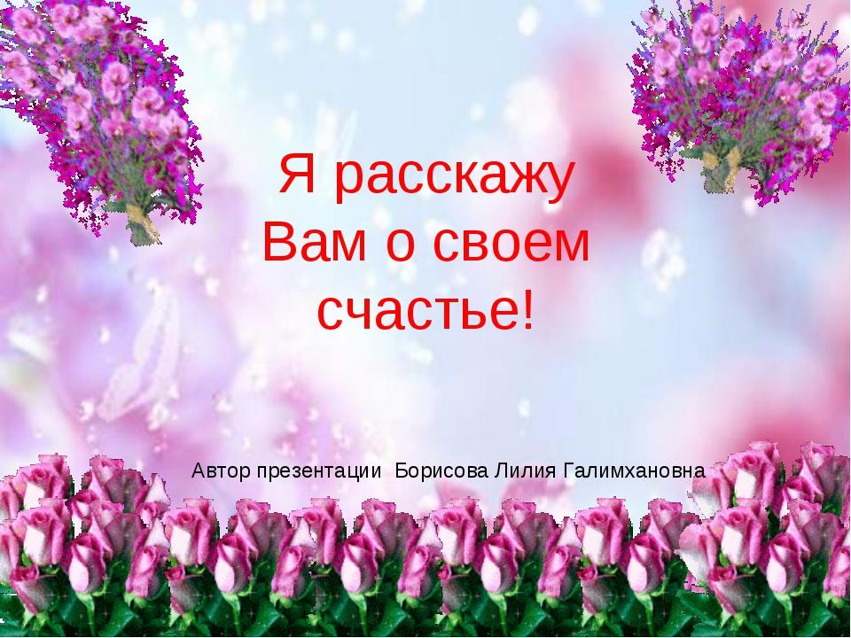 Я расскажу Вам о своем счастье! Автор презентации Борисова Лилия Галимхановна