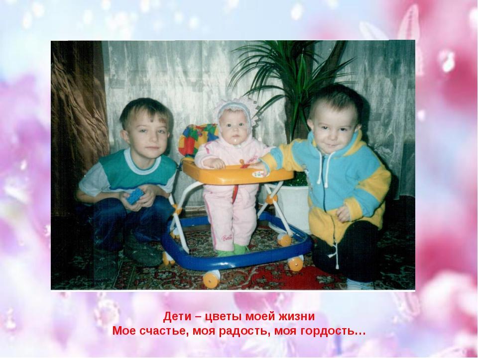 Дети – цветы моей жизни Мое счастье, моя радость, моя гордость…