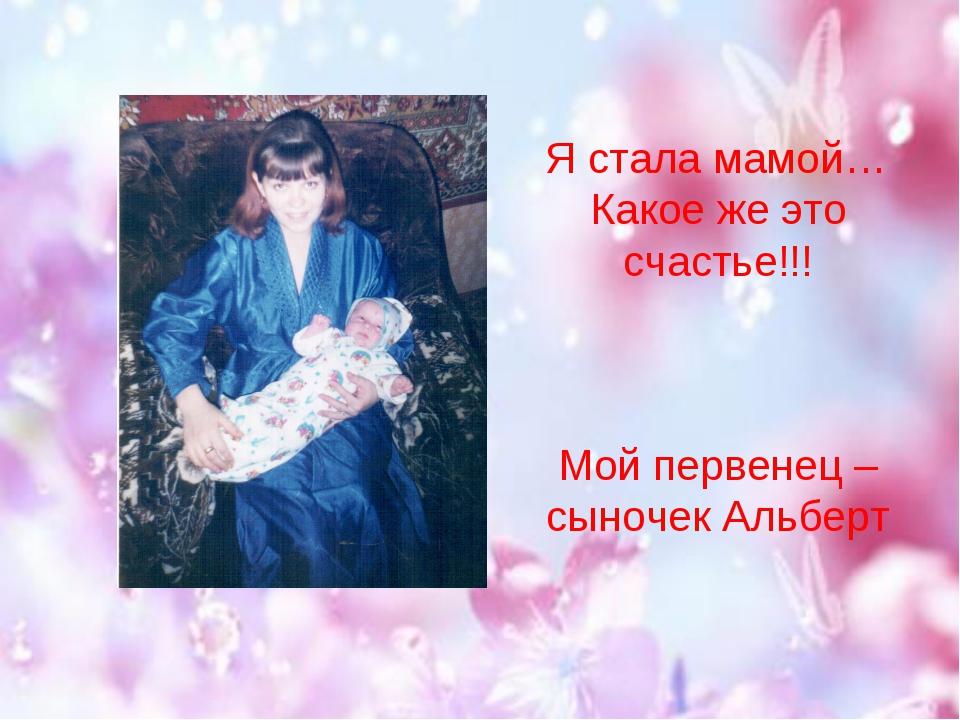 Я стала мамой… Какое же это счастье!!! Мой первенец – сыночек Альберт